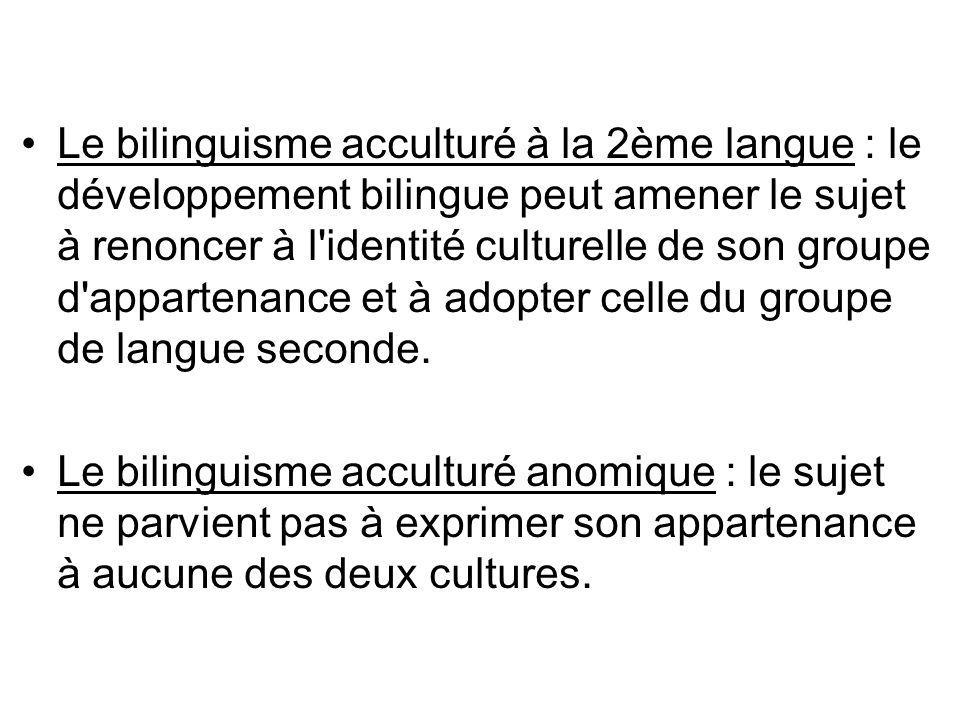 Le bilinguisme acculturé à la 2ème langue : le développement bilingue peut amener le sujet à renoncer à l'identité culturelle de son groupe d'apparten