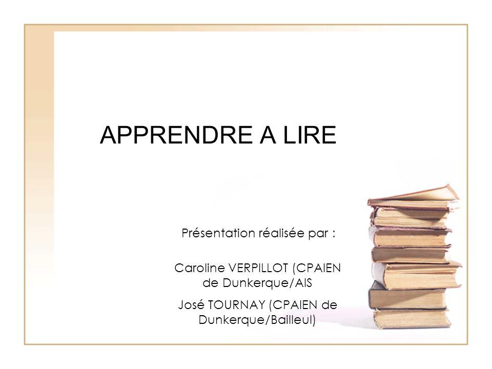 APPRENDRE A LIRE Présentation réalisée par : Caroline VERPILLOT (CPAIEN de Dunkerque/AIS José TOURNAY (CPAIEN de Dunkerque/Bailleul)
