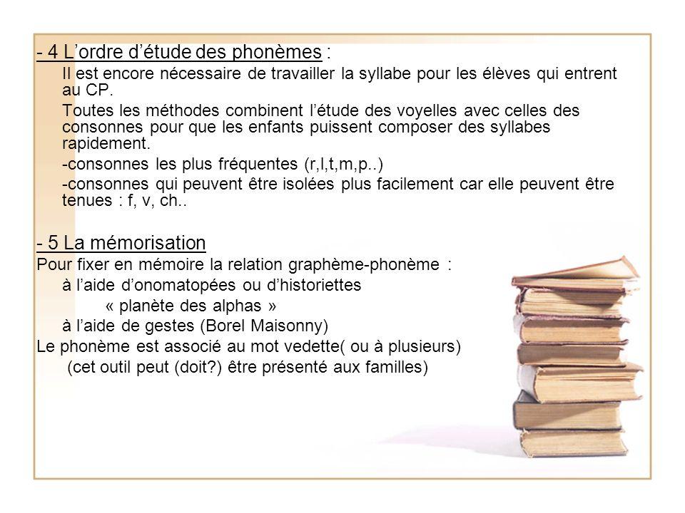 - 4 Lordre détude des phonèmes : Il est encore nécessaire de travailler la syllabe pour les élèves qui entrent au CP. Toutes les méthodes combinent lé