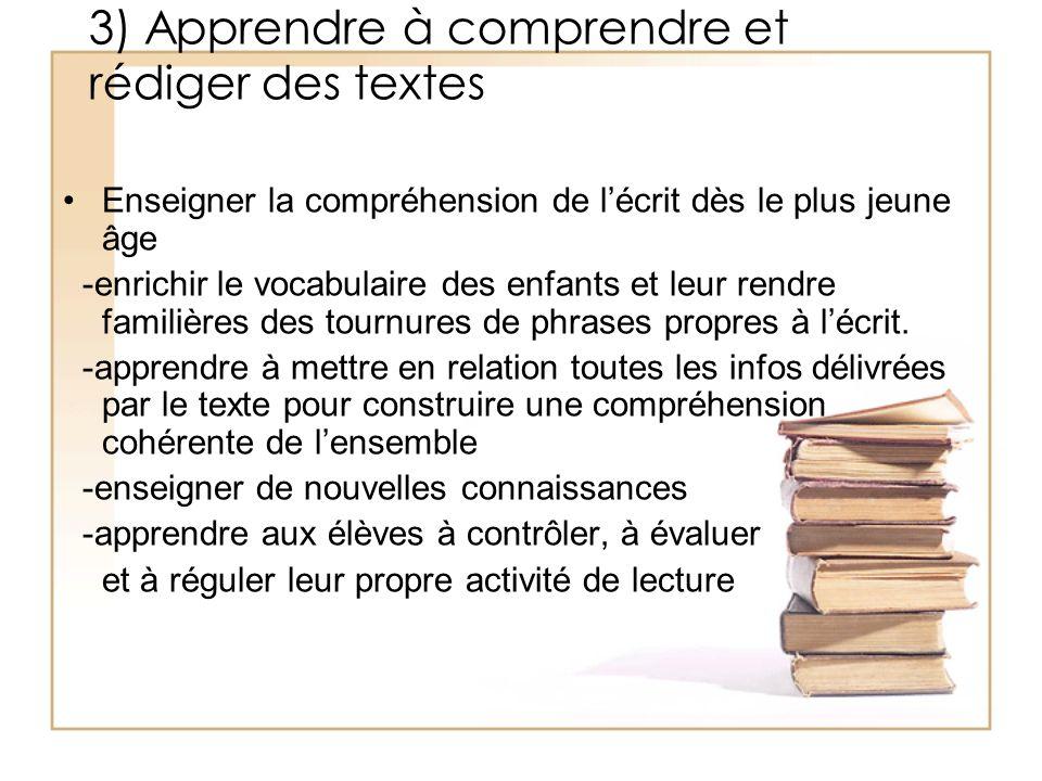 3) Apprendre à comprendre et rédiger des textes Enseigner la compréhension de lécrit dès le plus jeune âge -enrichir le vocabulaire des enfants et leu