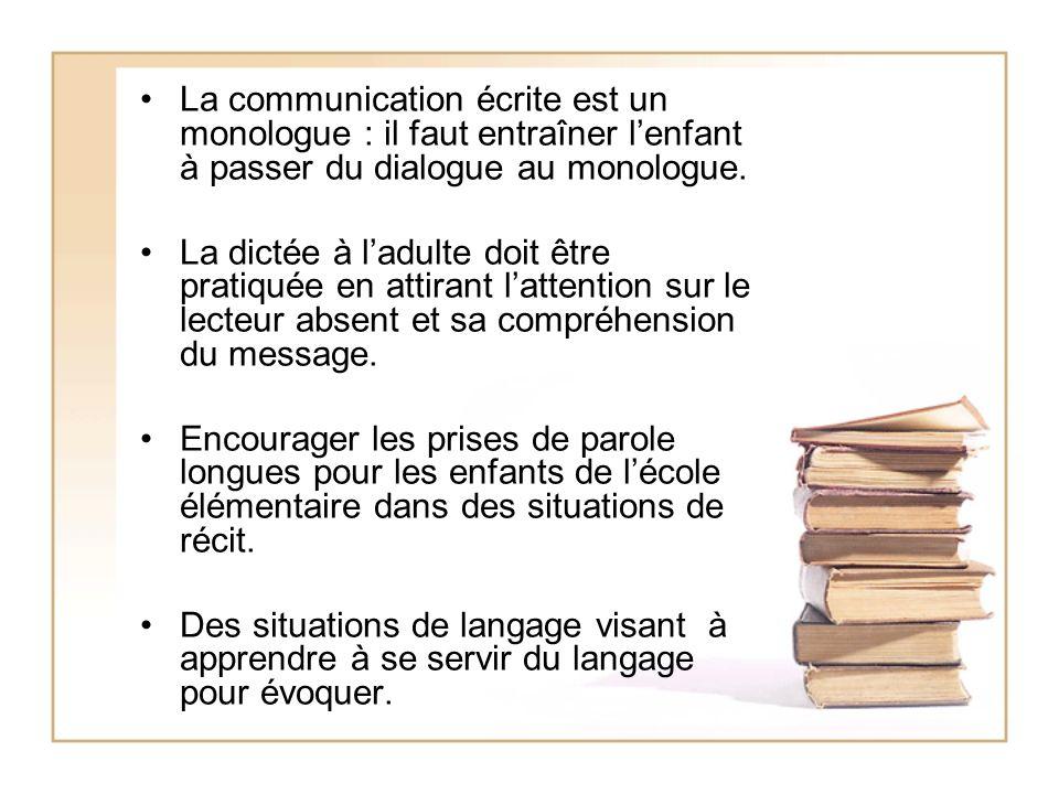 La communication écrite est un monologue : il faut entraîner lenfant à passer du dialogue au monologue. La dictée à ladulte doit être pratiquée en att
