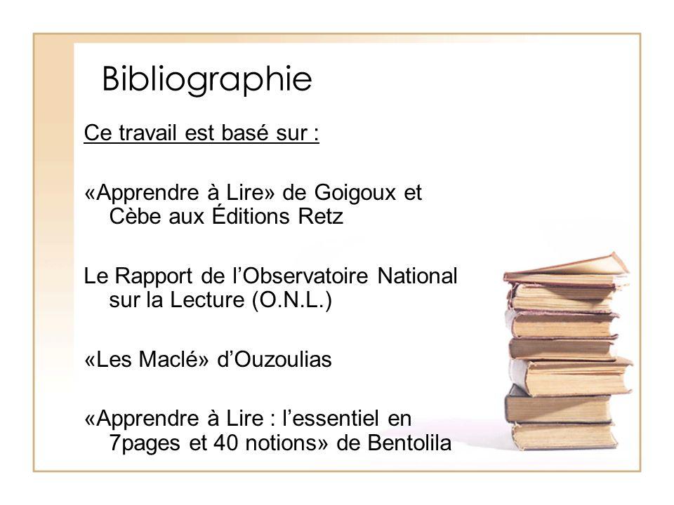 Bibliographie Ce travail est basé sur : «Apprendre à Lire» de Goigoux et Cèbe aux Éditions Retz Le Rapport de lObservatoire National sur la Lecture (O