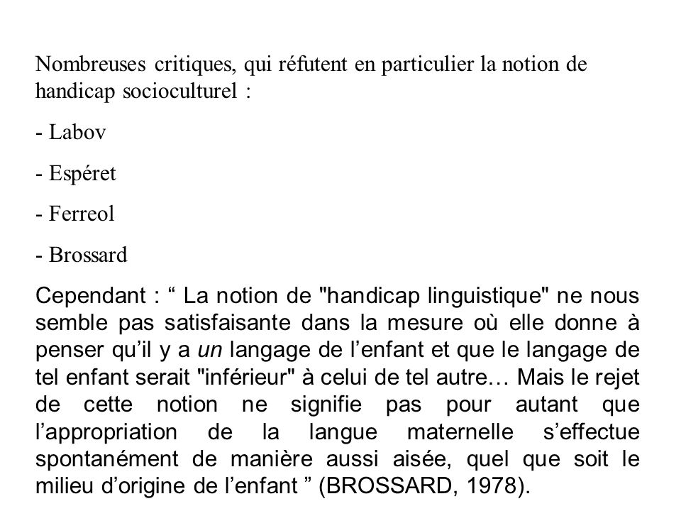 Nombreuses critiques, qui réfutent en particulier la notion de handicap socioculturel : - Labov - Espéret - Ferreol - Brossard Cependant : La notion d