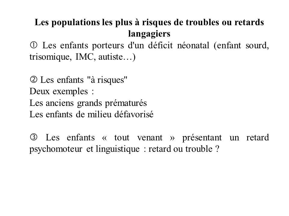 Les populations les plus à risques de troubles ou retards langagiers Les enfants porteurs d'un déficit néonatal (enfant sourd, trisomique, IMC, autist