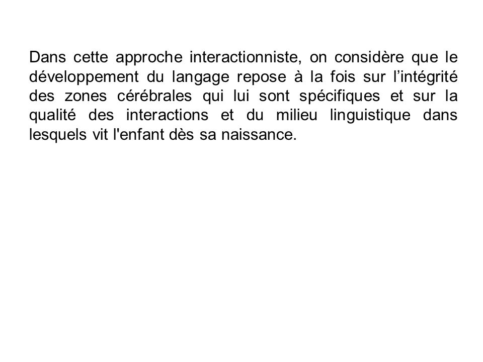 Dans cette approche interactionniste, on considère que le développement du langage repose à la fois sur lintégrité des zones cérébrales qui lui sont spécifiques et sur la qualité des interactions et du milieu linguistique dans lesquels vit l enfant dès sa naissance.