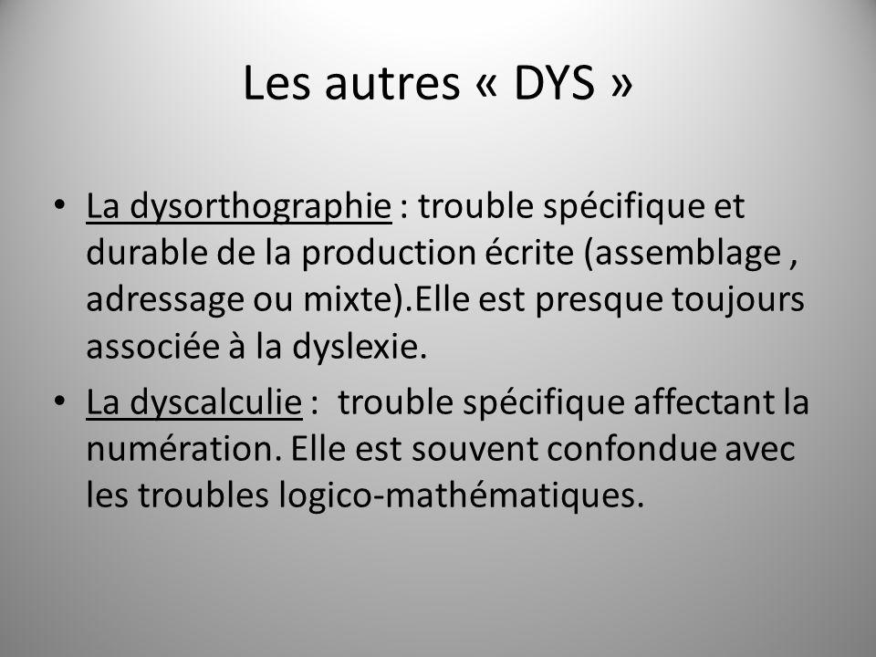 Les autres « DYS » La dysorthographie : trouble spécifique et durable de la production écrite (assemblage, adressage ou mixte).Elle est presque toujou