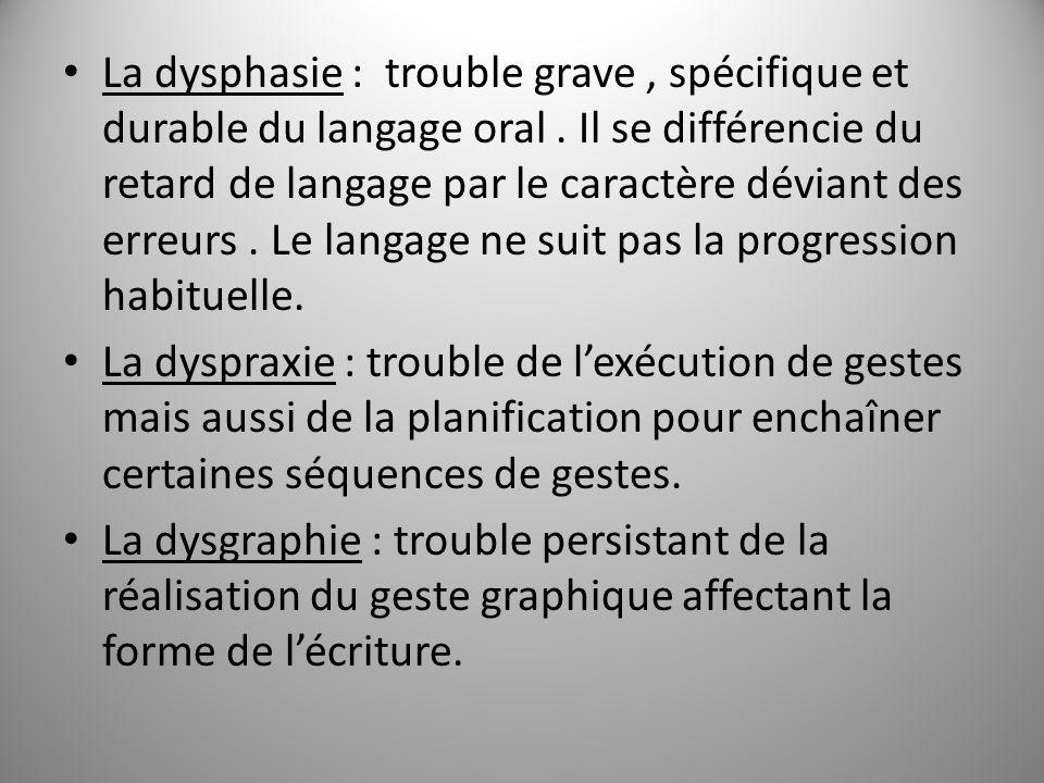 La dysphasie : trouble grave, spécifique et durable du langage oral. Il se différencie du retard de langage par le caractère déviant des erreurs. Le l