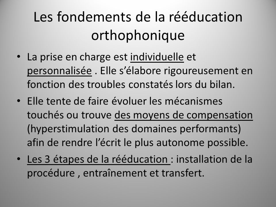 Les fondements de la rééducation orthophonique La prise en charge est individuelle et personnalisée. Elle sélabore rigoureusement en fonction des trou