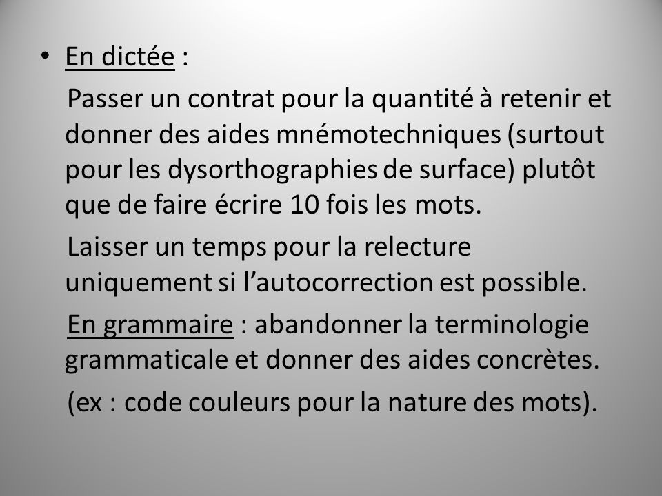 En dictée : Passer un contrat pour la quantité à retenir et donner des aides mnémotechniques (surtout pour les dysorthographies de surface) plutôt que