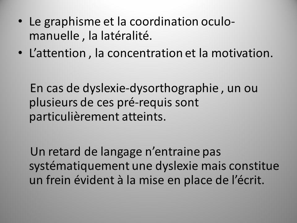 Le graphisme et la coordination oculo- manuelle, la latéralité. Lattention, la concentration et la motivation. En cas de dyslexie-dysorthographie, un