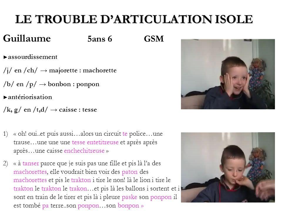 Guillaume 5ans 6GSM assourdissement /j/ en /ch/ majorette : machorette /b/ en /p/ bonbon : ponpon antériorisation /k, g/ en /t,d/ caisse : tesse LE TR