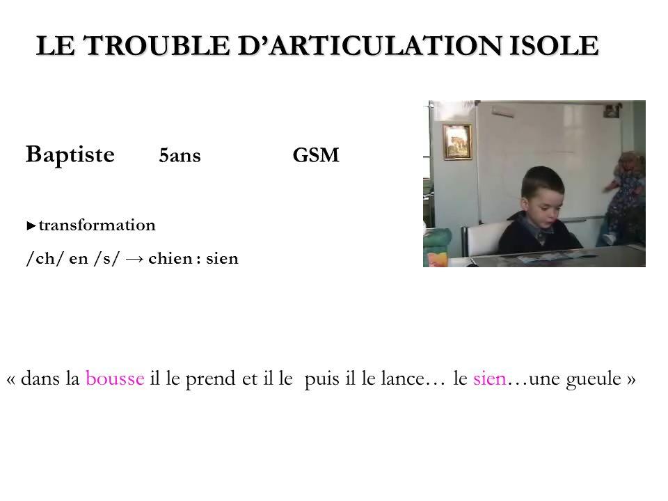 Baptiste 5ansGSM transformation /ch/ en /s/ chien : sien LE TROUBLE DARTICULATION ISOLE « dans la bousse il le prend et il le puis il le lance… le sie