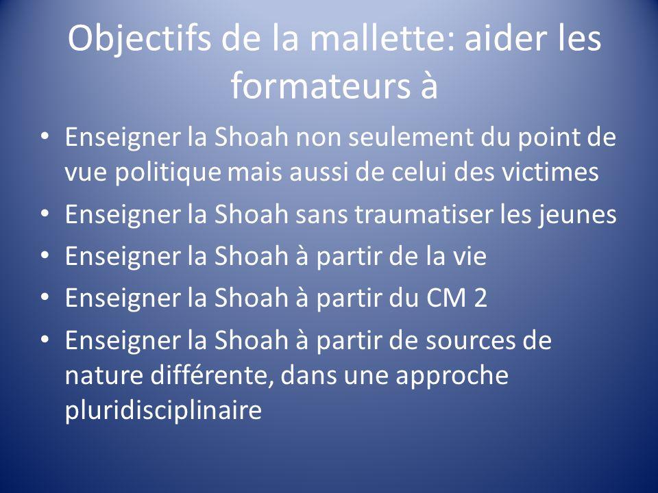 Objectifs de la mallette: aider les formateurs à Enseigner la Shoah non seulement du point de vue politique mais aussi de celui des victimes Enseigner