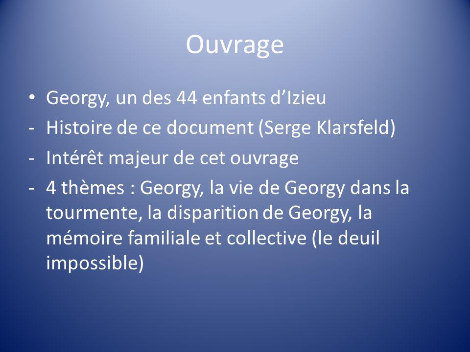 Georgy, un des 44 enfants dIzieu -Histoire de ce document (Serge Klarsfeld) -Intérêt majeur de cet ouvrage -4 thèmes : Georgy, la vie de Georgy dans l