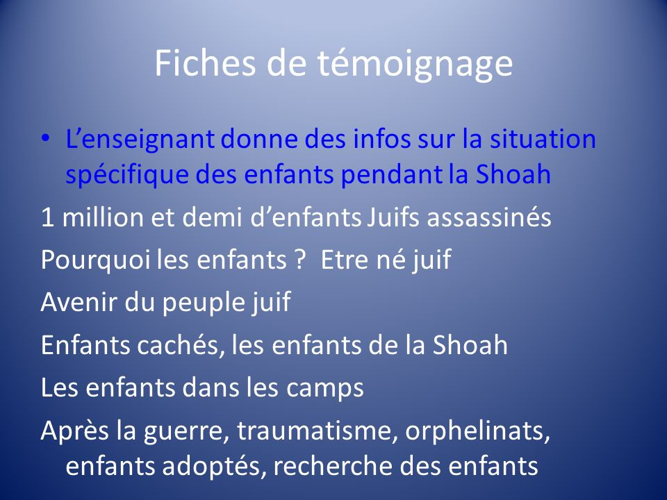Fiches de témoignage Lenseignant donne des infos sur la situation spécifique des enfants pendant la Shoah 1 million et demi denfants Juifs assassinés