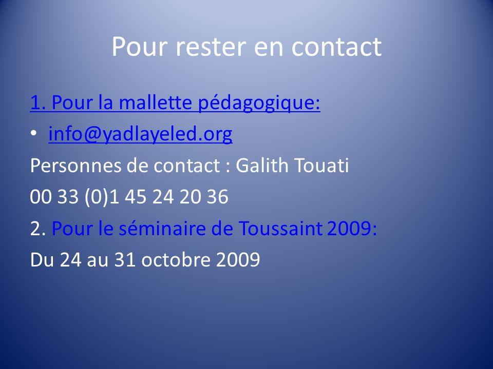Pour rester en contact 1. Pour la mallette pédagogique: info@yadlayeled.org Personnes de contact : Galith Touati 00 33 (0)1 45 24 20 36 2. Pour le sém