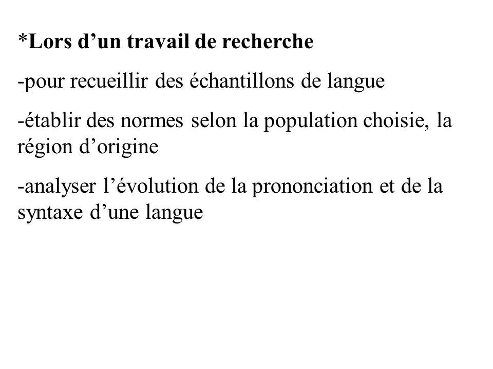 *Lors dun travail de recherche -pour recueillir des échantillons de langue -établir des normes selon la population choisie, la région dorigine -analys