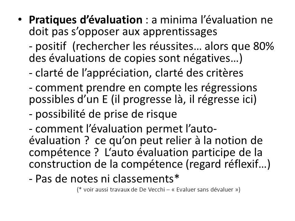 Pratiques dévaluation : a minima lévaluation ne doit pas sopposer aux apprentissages - positif (rechercher les réussites… alors que 80% des évaluations de copies sont négatives…) - clarté de lappréciation, clarté des critères - comment prendre en compte les régressions possibles dun E (il progresse là, il régresse ici) - possibilité de prise de risque - comment lévaluation permet lauto- évaluation .