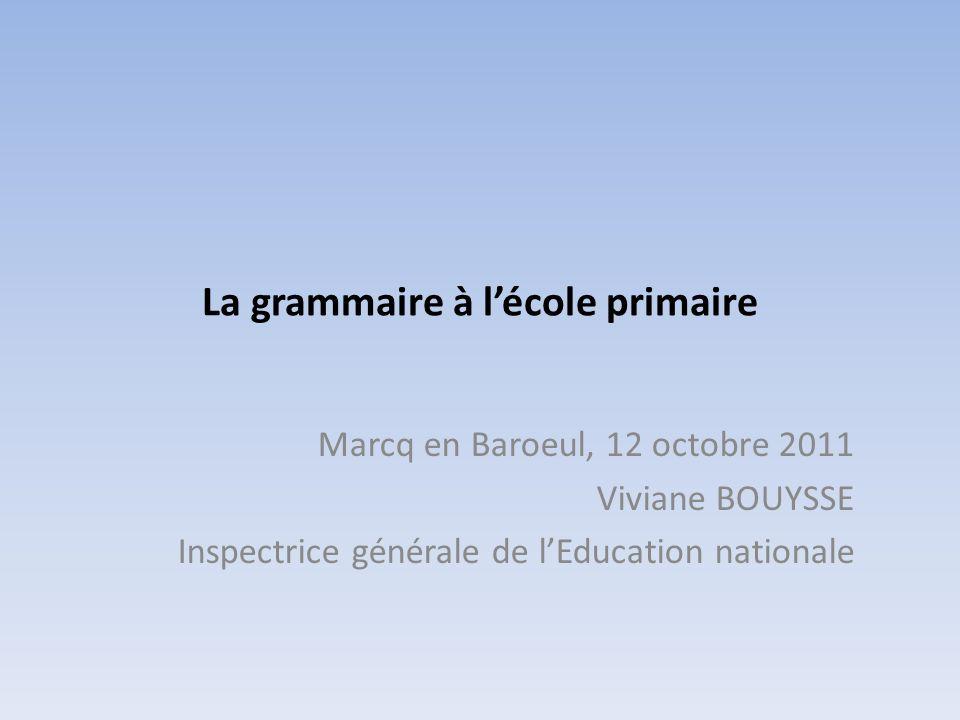 La grammaire à lécole primaire Marcq en Baroeul, 12 octobre 2011 Viviane BOUYSSE Inspectrice générale de lEducation nationale