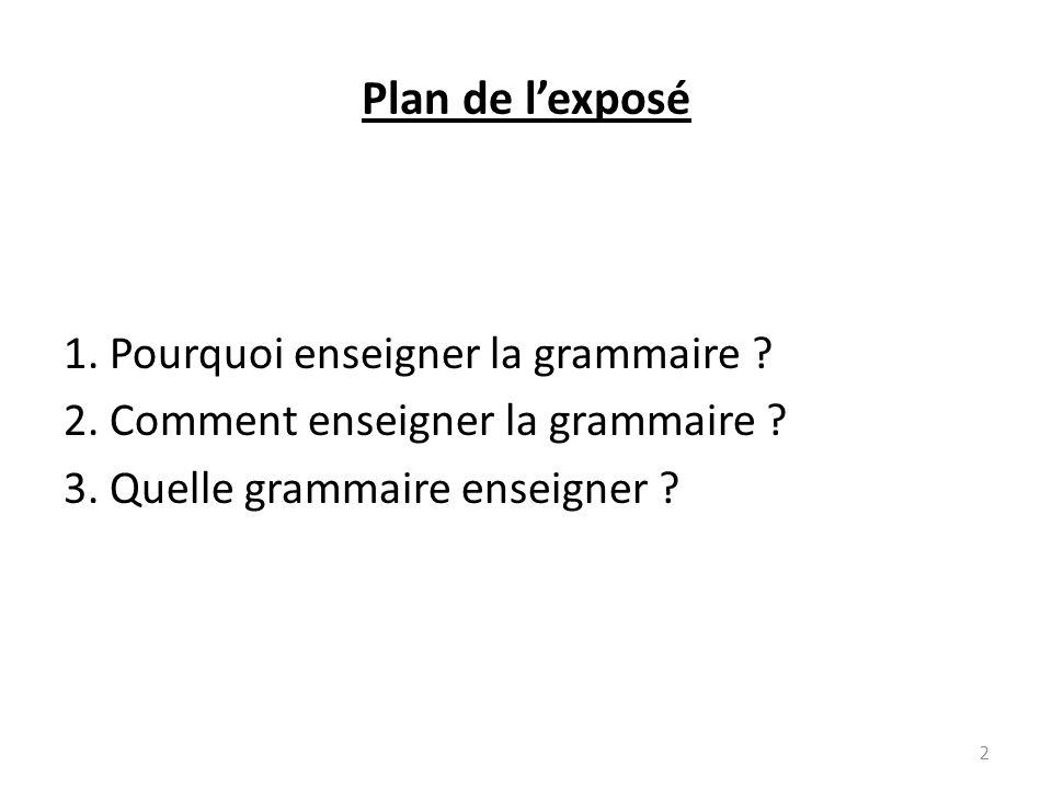 Plan de lexposé 1. Pourquoi enseigner la grammaire ? 2. Comment enseigner la grammaire ? 3. Quelle grammaire enseigner ? 2