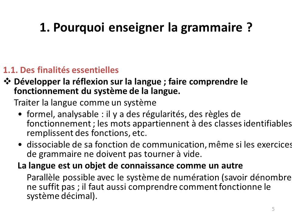 1. Pourquoi enseigner la grammaire ? 1.1. Des finalités essentielles Développer la réflexion sur la langue ; faire comprendre le fonctionnement du sys