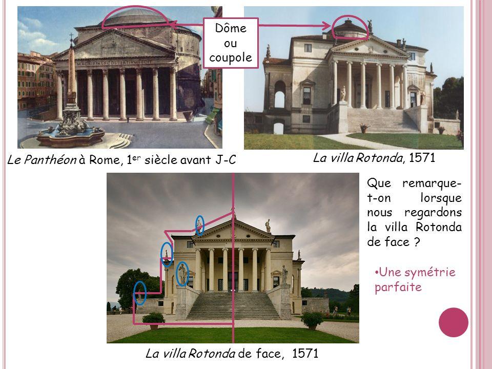 Le Panthéon à Rome, 1 er siècle avant J-C La villa Rotonda, 1571 Dôme ou coupole La villa Rotonda de face, 1571 Que remarque- t-on lorsque nous regard