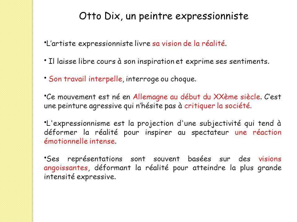 Otto Dix, un peintre expressionniste Lartiste expressionniste livre sa vision de la réalité. Il laisse libre cours à son inspiration et exprime ses se