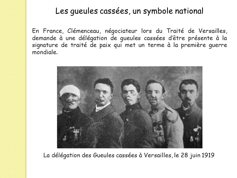 Les gueules cassées, un symbole national En France, Clémenceau, négociateur lors du Traité de Versailles, demande à une délégation de gueules cassées