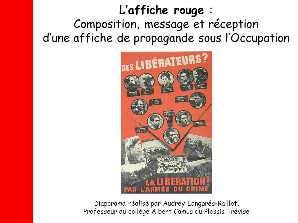 Laffiche rouge : Composition, message et réception dune affiche de propagande sous lOccupation Diaporama réalisé par Audrey Longprés-Raillot, Professe