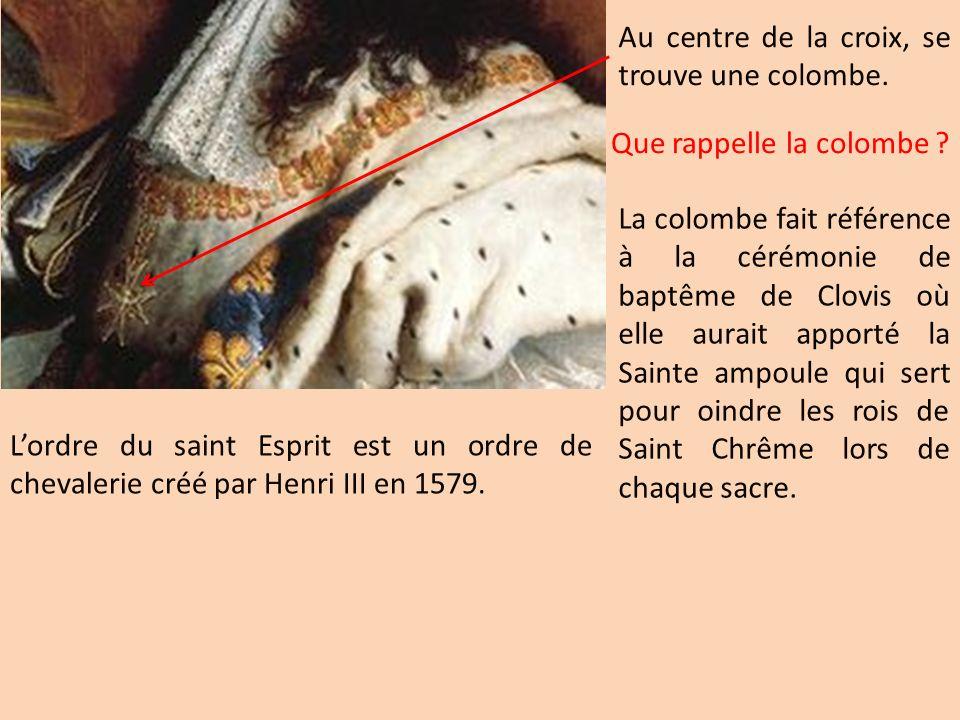 Lordre du saint Esprit est un ordre de chevalerie créé par Henri III en 1579. Que rappelle la colombe ? Au centre de la croix, se trouve une colombe.