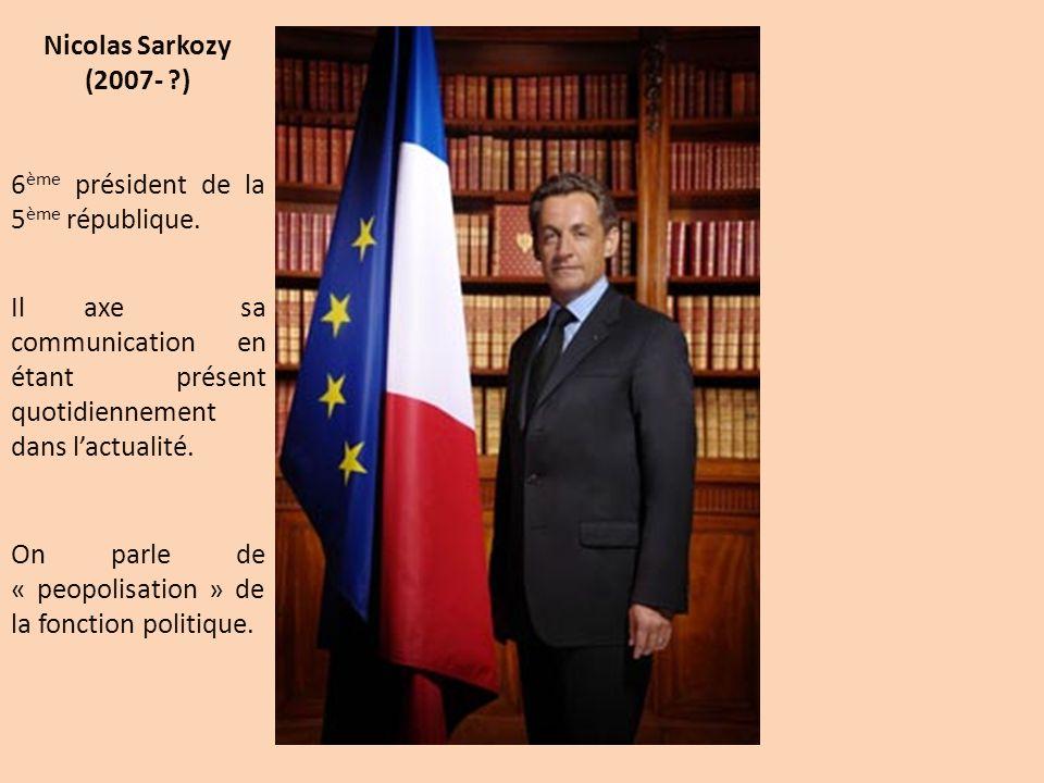 Nicolas Sarkozy (2007- ?) 6 ème président de la 5 ème république. Il axe sa communication en étant présent quotidiennement dans lactualité. On parle d