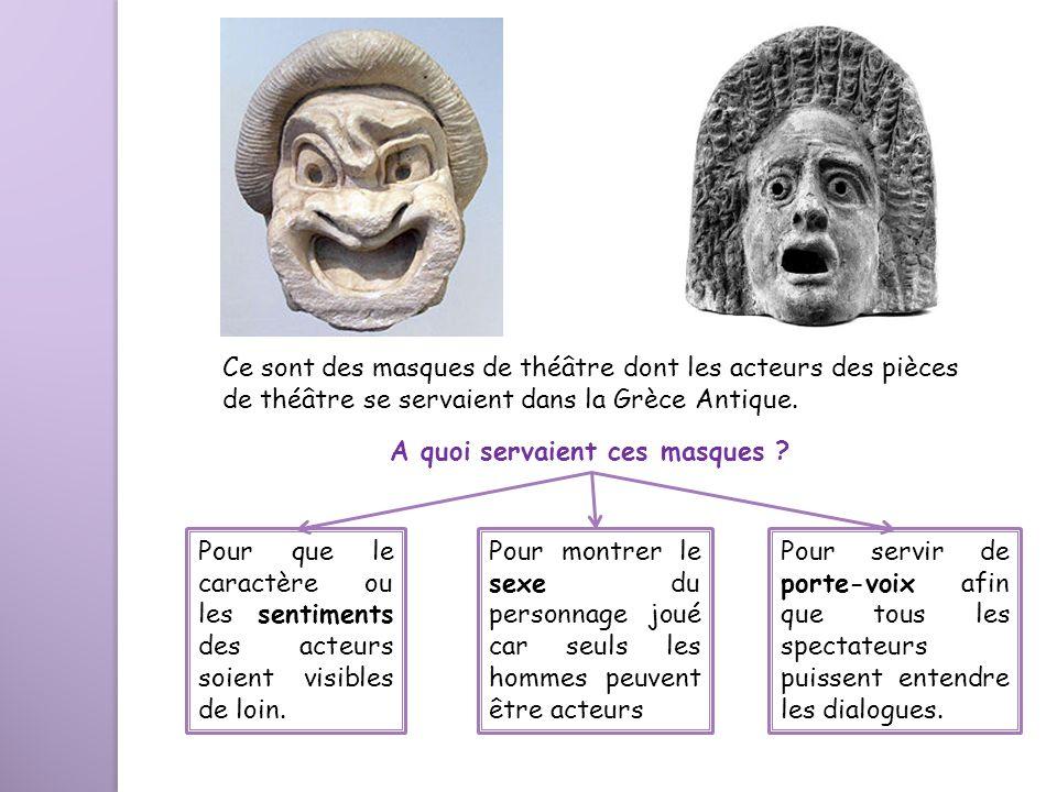 Ce sont des masques de théâtre dont les acteurs des pièces de théâtre se servaient dans la Grèce Antique. A quoi servaient ces masques ? Pour que le c