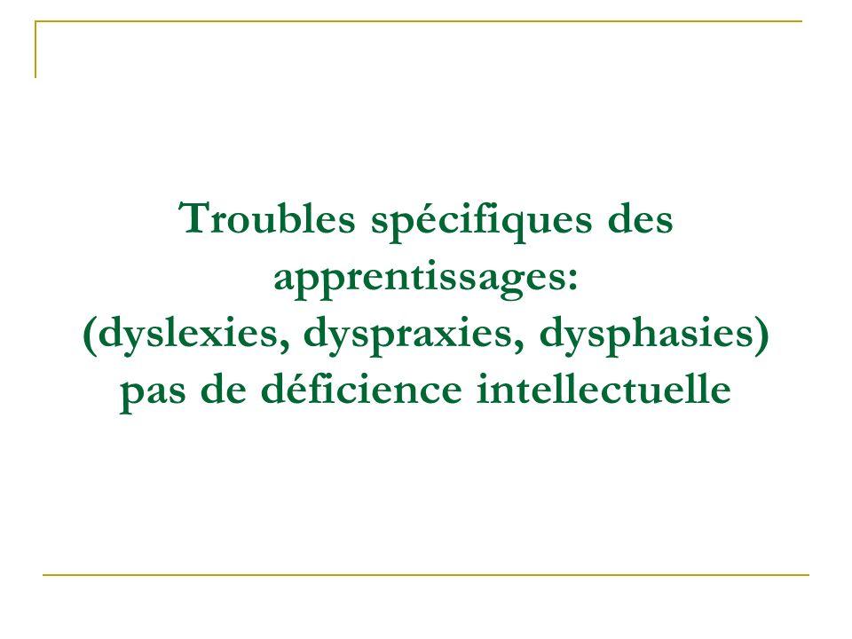 Troubles spécifiques des apprentissages: (dyslexies, dyspraxies, dysphasies) pas de déficience intellectuelle