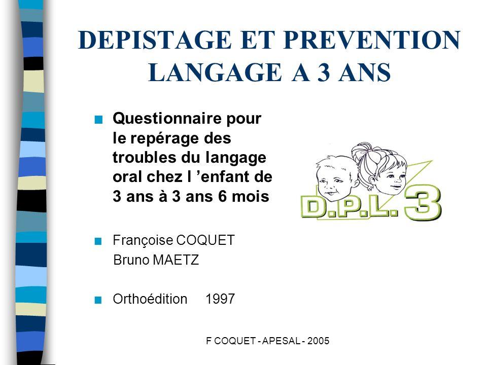 F COQUET - APESAL - 2005 DEPISTAGE ET PREVENTION LANGAGE A 3 ANS n Questionnaire pour le repérage des troubles du langage oral chez l enfant de 3 ans