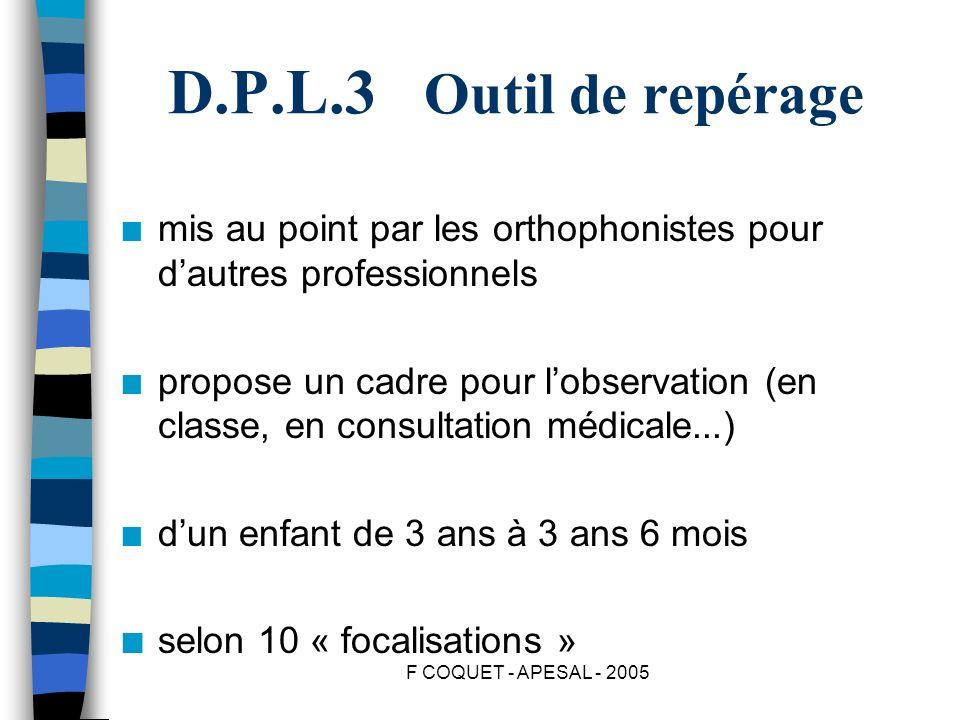 F COQUET - APESAL - 2005 D.P.L.3 Outil de repérage n mis au point par les orthophonistes pour dautres professionnels n propose un cadre pour lobservat
