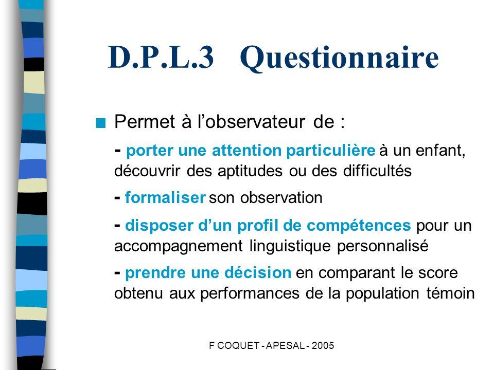 F COQUET - APESAL - 2005 D.P.L.3 Questionnaire n Permet à lobservateur de : - porter une attention particulière à un enfant, découvrir des aptitudes o