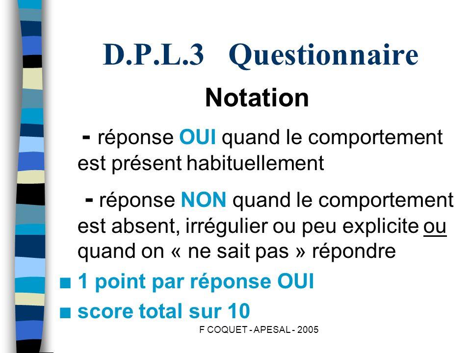 F COQUET - APESAL - 2005 D.P.L.3 Questionnaire Notation - réponse OUI quand le comportement est présent habituellement - réponse NON quand le comporte