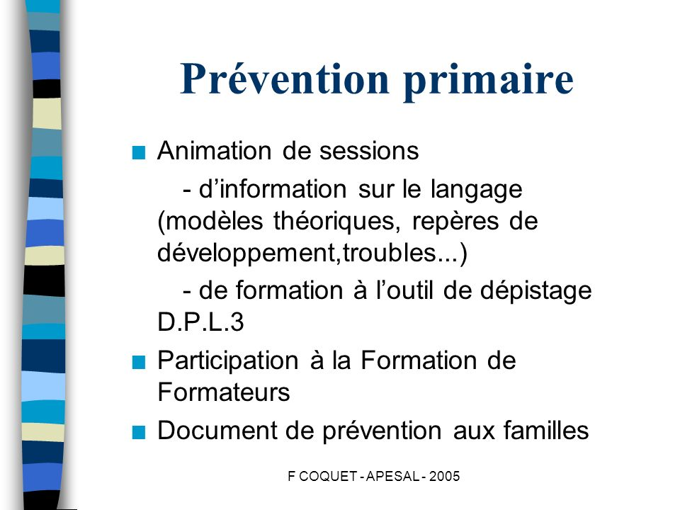 F COQUET - APESAL - 2005 Prévention primaire n Animation de sessions - dinformation sur le langage (modèles théoriques, repères de développement,troub