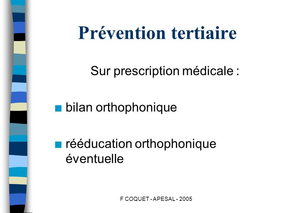 F COQUET - APESAL - 2005 Prévention tertiaire Sur prescription médicale : n bilan orthophonique n rééducation orthophonique éventuelle