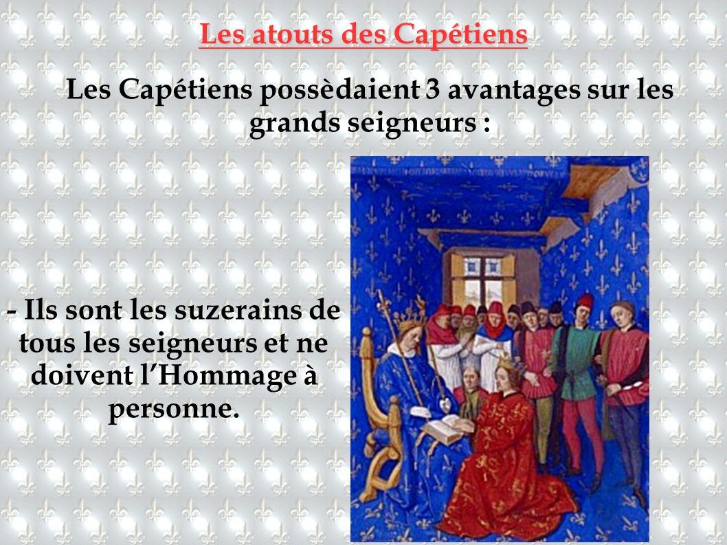 Les atouts des Capétiens Les Capétiens possèdaient 3 avantages sur les grands seigneurs : - Ils sont les suzerains de tous les seigneurs et ne doivent