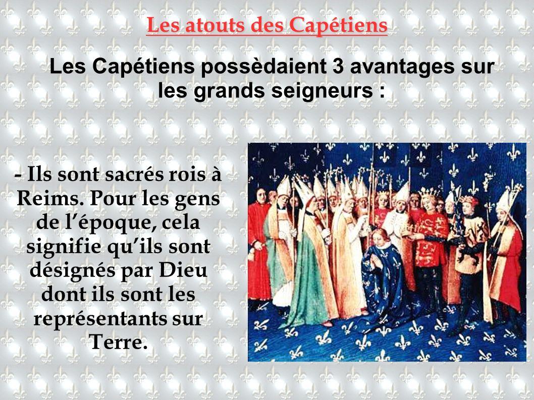 Les atouts des Capétiens Les Capétiens possèdaient 3 avantages sur les grands seigneurs : - Ils sont sacrés rois à Reims. Pour les gens de lépoque, ce