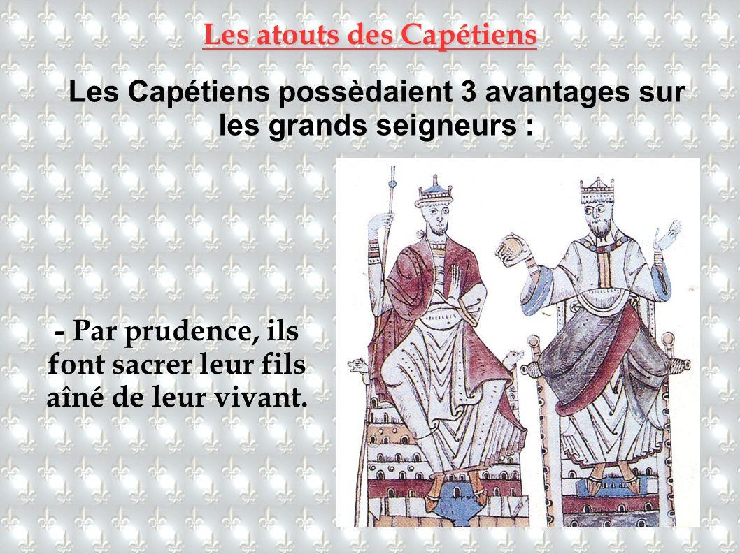 Les atouts des Capétiens Les Capétiens possèdaient 3 avantages sur les grands seigneurs : - Par prudence, ils font sacrer leur fils aîné de leur vivan