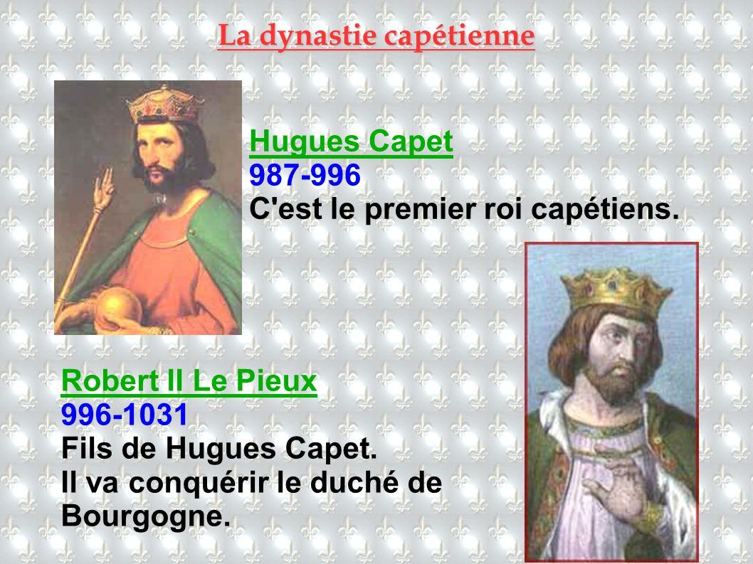 La dynastie capétienne Hugues Capet 987-996 C'est le premier roi capétiens. Robert II Le Pieux 996-1031 Fils de Hugues Capet. Il va conquérir le duché