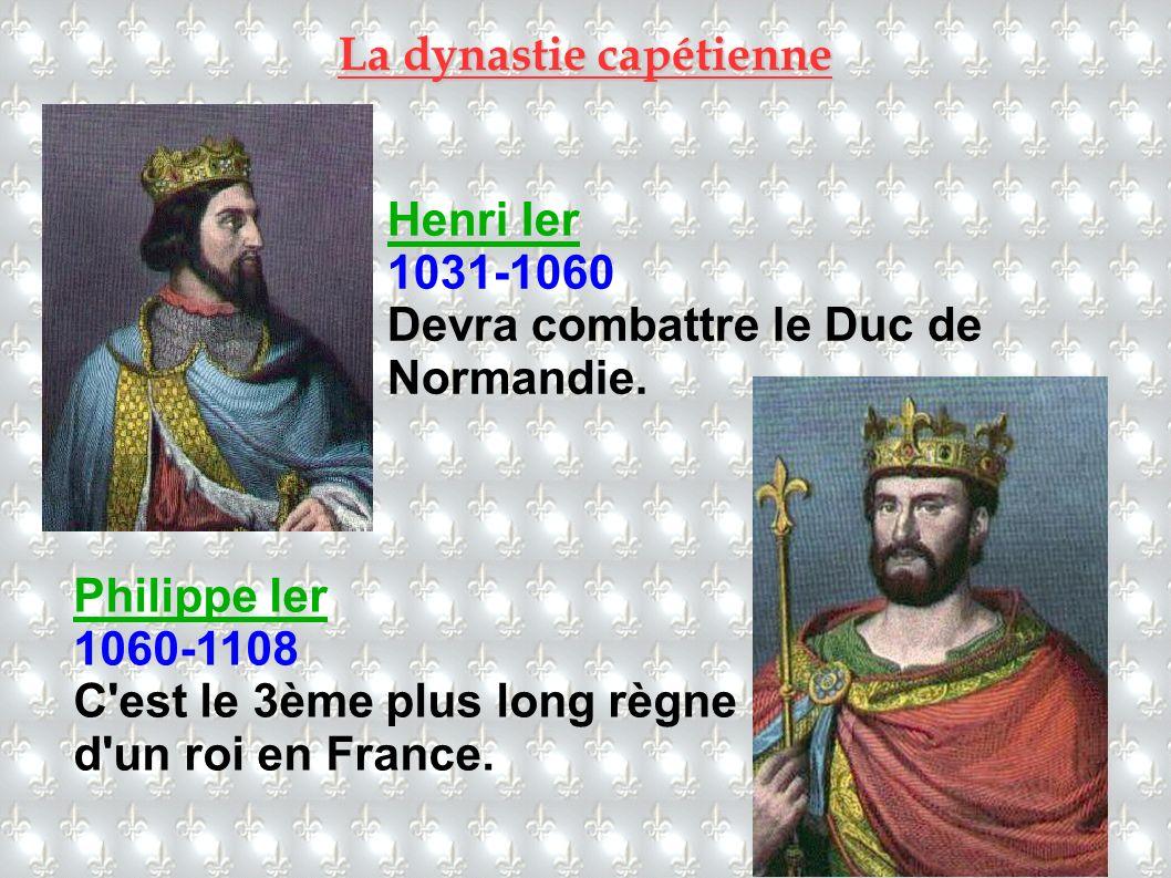 Henri Ier 1031-1060 Devra combattre le Duc de Normandie. Philippe Ier 1060-1108 C'est le 3ème plus long règne d'un roi en France.