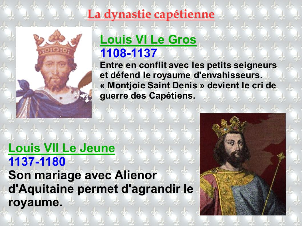 Louis VI Le Gros 1108-1137 Entre en conflit avec les petits seigneurs et défend le royaume d'envahisseurs. « Montjoie Saint Denis » devient le cri de