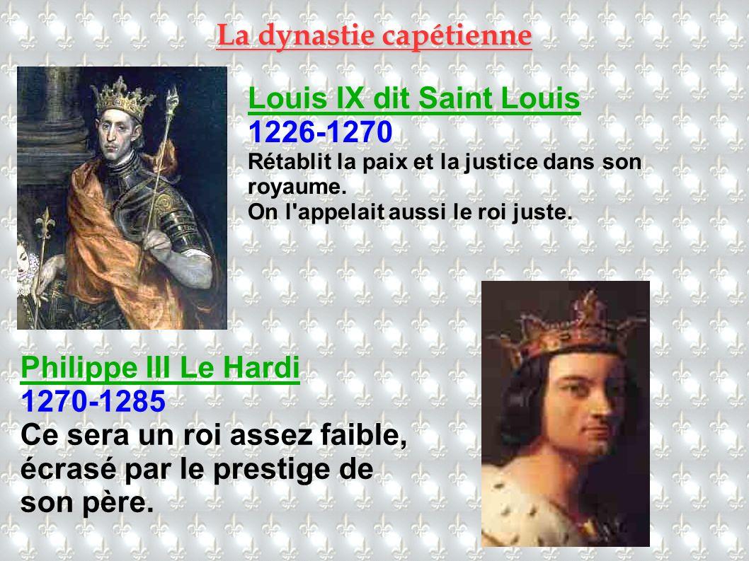 Louis IX dit Saint Louis 1226-1270 Rétablit la paix et la justice dans son royaume. On l'appelait aussi le roi juste. Philippe III Le Hardi 1270-1285