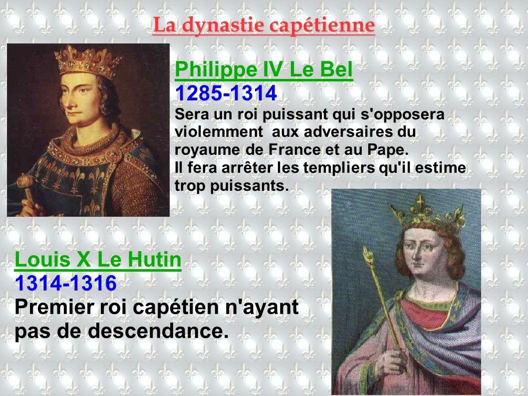 Philippe IV Le Bel 1285-1314 Sera un roi puissant qui s'opposera violemment aux adversaires du royaume de France et au Pape. Il fera arrêter les templ