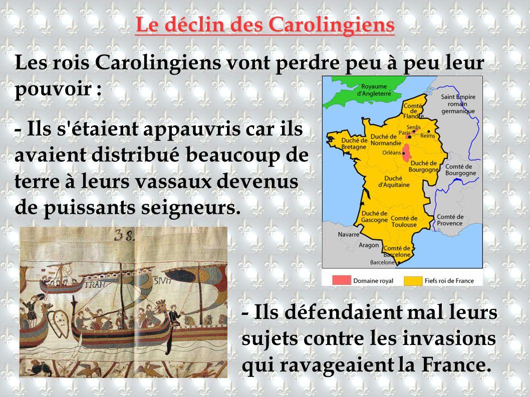 Le déclin des Carolingiens Les rois Carolingiens vont perdre peu à peu leur pouvoir : - Ils s'étaient appauvris car ils avaient distribué beaucoup de