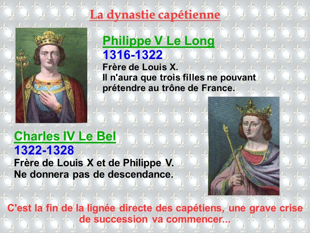 Philippe V Le Long 1316-1322 Frère de Louis X. Il n'aura que trois filles ne pouvant prétendre au trône de France. Charles IV Le Bel 1322-1328 Frère d