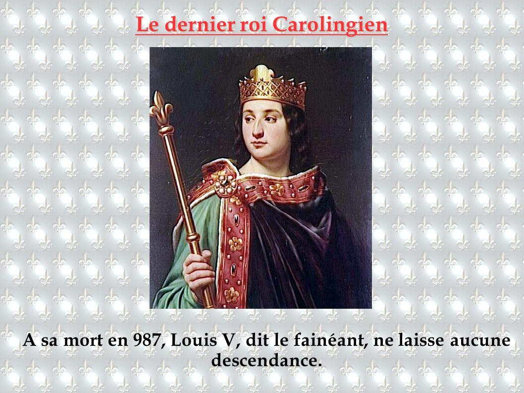 Le dernier roi Carolingien A sa mort en 987, Louis V, dit le fainéant, ne laisse aucune descendance.